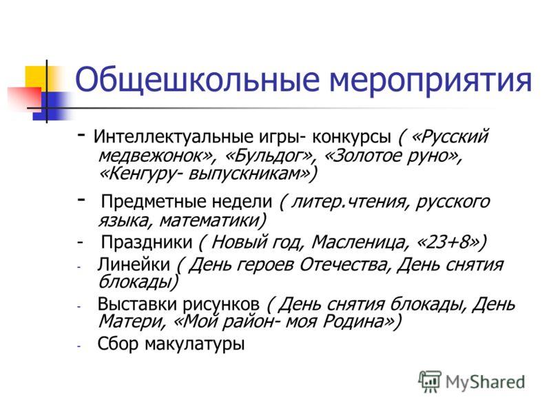Общешкольные мероприятия - Интеллектуальные игры- конкурсы ( «Русский медвежонок», «Бульдог», «Золотое руно», «Кенгуру- выпускникам») - Предметные недели ( литер.чтения, русского языка, математики) - Праздники ( Новый год, Масленица, «23+8») - Линейк