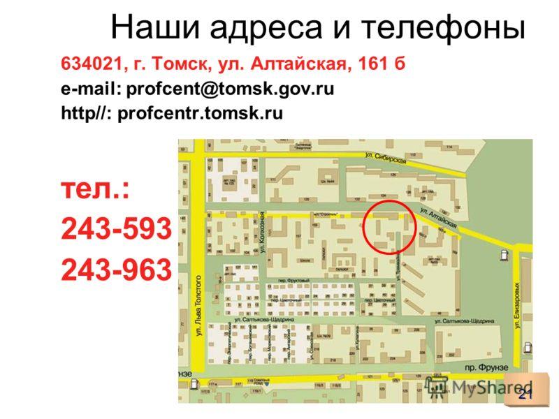 Наши адреса и телефоны 634021, г. Томск, ул. Алтайская, 161 б e-mail: profcent@tomsk.gov.ru http//: profcentr.tomsk.ru тел.: 243-593 243-963 21