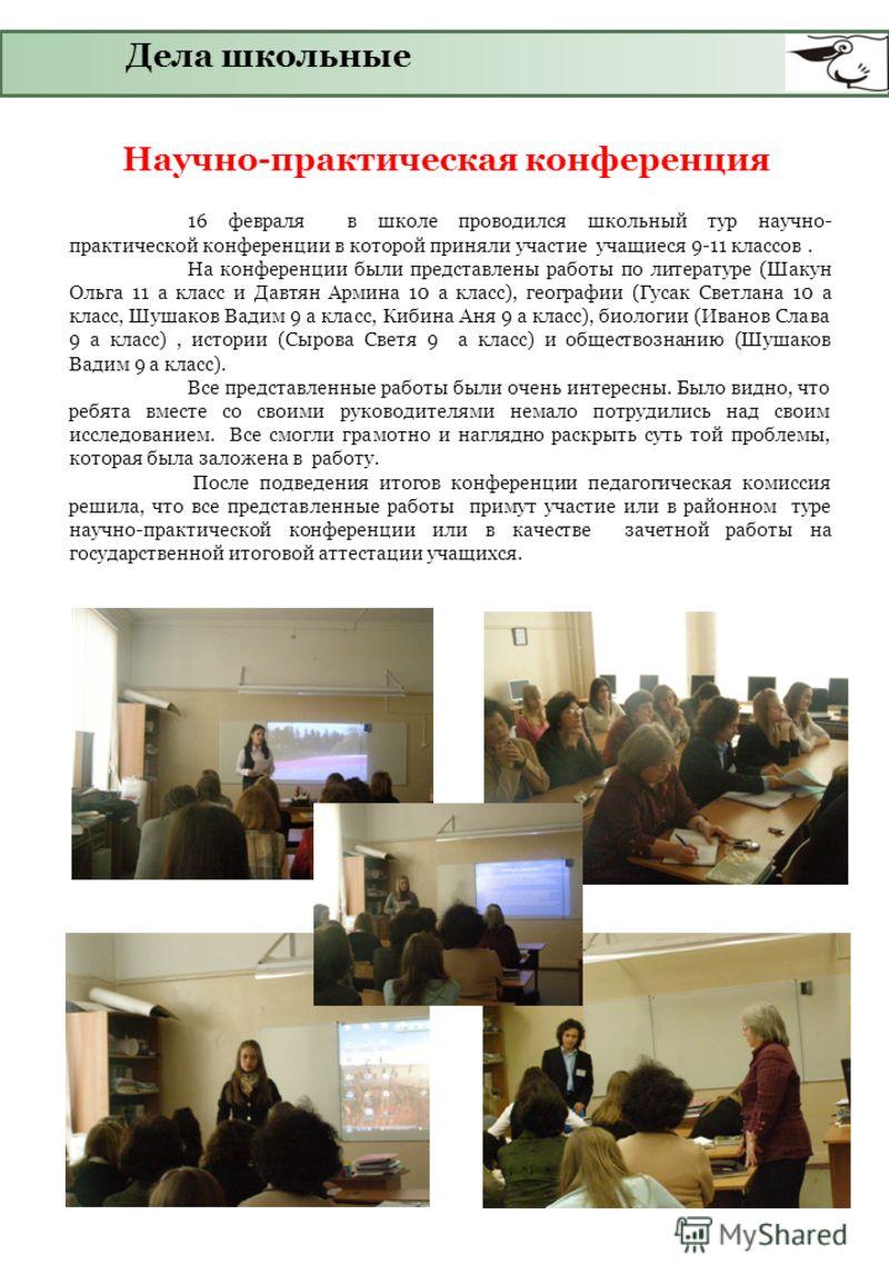 Дела школьные Научно-практическая конференция 16 февраля в школе проводился школьный тур научно- практической конференции в которой приняли участие учащиеся 9-11 классов. На конференции были представлены работы по литературе (Шакун Ольга 11 а класс и