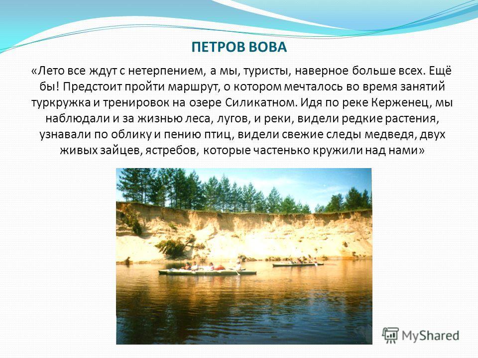 ПЕТРОВ ВОВА «Лето все ждут с нетерпением, а мы, туристы, наверное больше всех. Ещё бы! Предстоит пройти маршрут, о котором мечталось во время занятий туркружка и тренировок на озере Силикатном. Идя по реке Керженец, мы наблюдали и за жизнью леса, луг