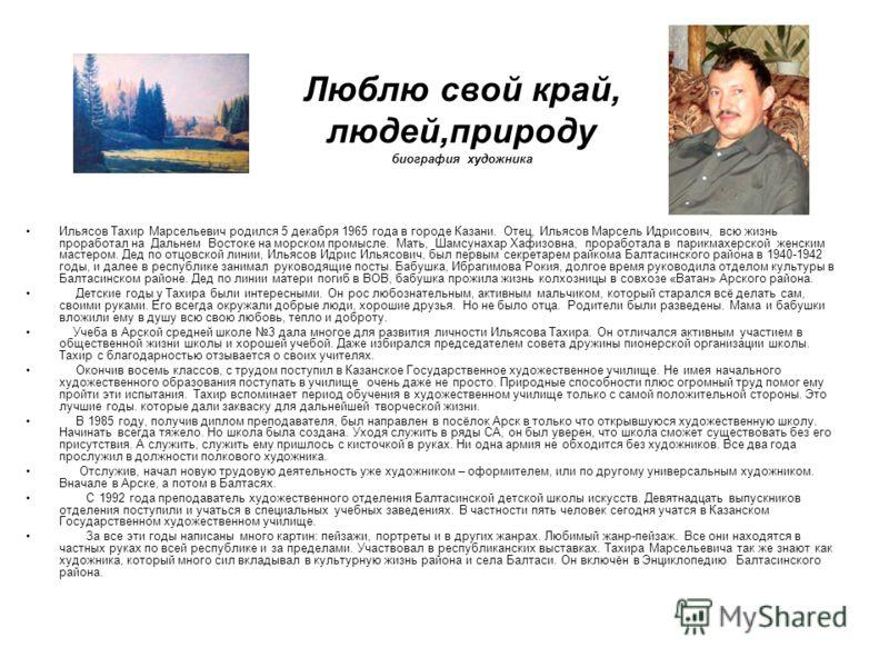 Люблю свой край, людей,природу биография художника Ильясов Тахир Марсельевич родился 5 декабря 1965 года в городе Казани. Отец, Ильясов Марсель Идрисович, всю жизнь проработал на Дальнем Востоке на морском промысле. Мать, Шамсунахар Хафизовна, прораб