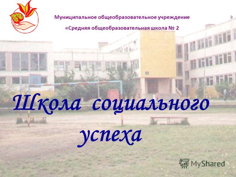 Школа социального успеха Муниципальное общеобразовательное учреждение «Средняя общеобразовательная школа 2