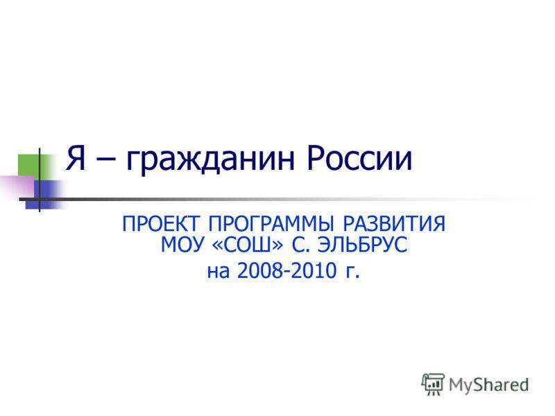 Я – гражданин России ПРОЕКТ ПРОГРАММЫ РАЗВИТИЯ МОУ «СОШ» С. ЭЛЬБРУС на 2008-2010 г.
