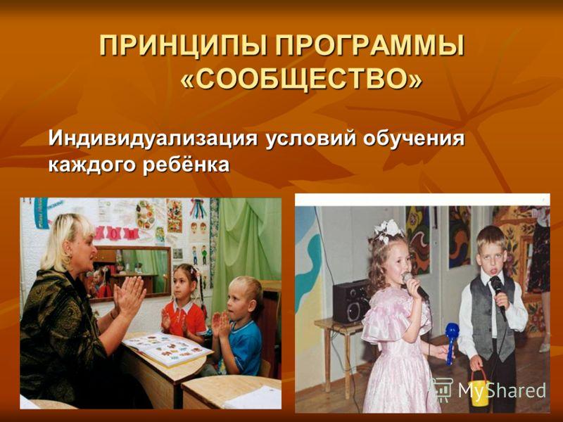 ПРИНЦИПЫ ПРОГРАММЫ «СООБЩЕСТВО» Индивидуализация условий обучения каждого ребёнка