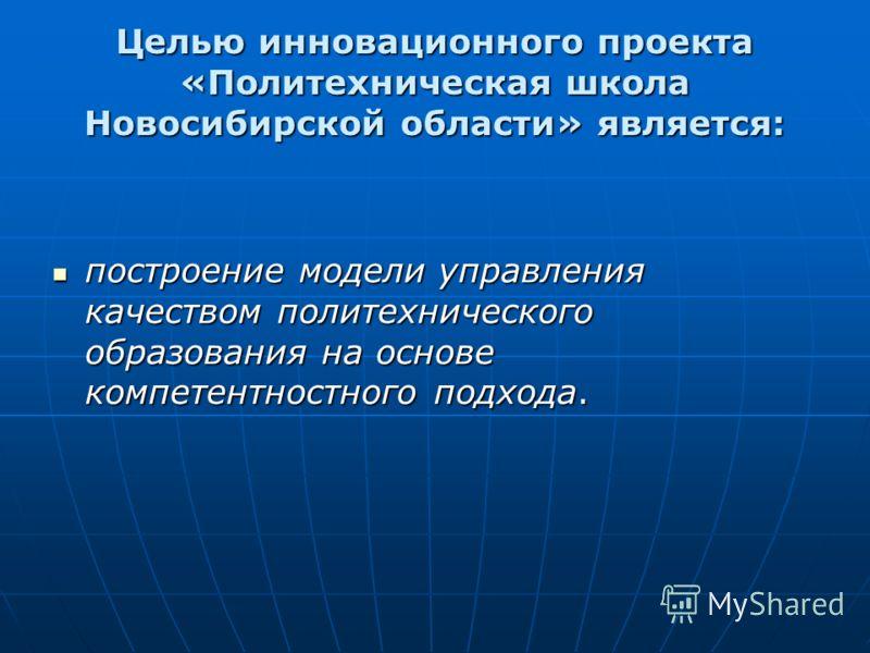 Целью инновационного проекта «Политехническая школа Новосибирской области» является: построение модели управления качеством политехнического образования на основе компетентностного подхода. построение модели управления качеством политехнического обра