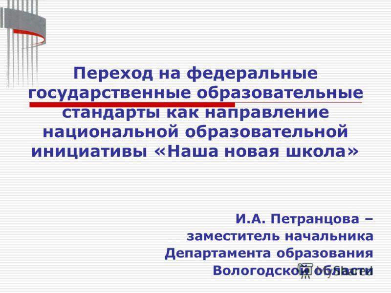 И.А. Петранцова – заместитель начальника Департамента образования Вологодской области Переход на федеральные государственные образовательные стандарты как направление национальной образовательной инициативы «Наша новая школа»