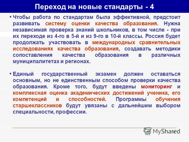 9 Чтобы работа по стандартам была эффективной, предстоит развивать систему оценки качества образования. Нужна независимая проверка знаний школьников, в том числе - при их переходе из 4-го в 5-й и из 9-го в 10-й классы. Россия будет продолжать участво