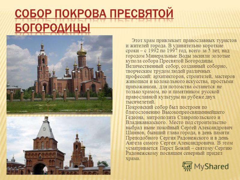 Этот храм привлекает православных туристов и жителей города. В удивительно короткие сроки – с 1992 по 1997 год, всего за 5 лет, над городом Минеральные Воды засияли золотые купола собора Пресвятой Богородицы. Величественный собор, созданный соборно,