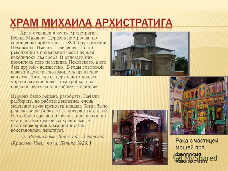 Храм освящен в честь Архистратига Божия Михаила. Церковь построена, по сообщению прихожан, в 1890 году в имении Пеховских. Имеются сведения, что до революции в подвальной части церкви находилось два гроба. В одном из них покоилось тело помещика Пехов