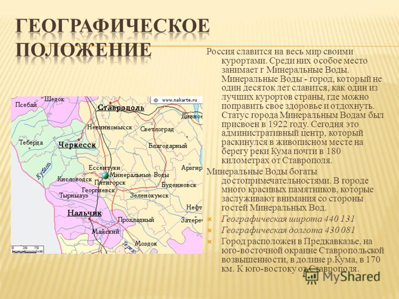 Россия славится на весь мир своими курортами. Среди них особое место занимает г Минеральные Воды. Минеральные Воды - город, который не один десяток лет славится, как один из лучших курортов страны, где можно поправить свое здоровье и отдохнуть. Стату