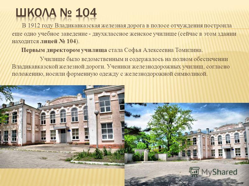 В 1912 году Владикавказская железная дорога в полосе отчуждения построила еще одно учебное заведение - двухклассное женское училище (сейчас в этом здании находится лицей 104). Первым директором училища стала Софья Алексеевна Томилина. Училище было ве