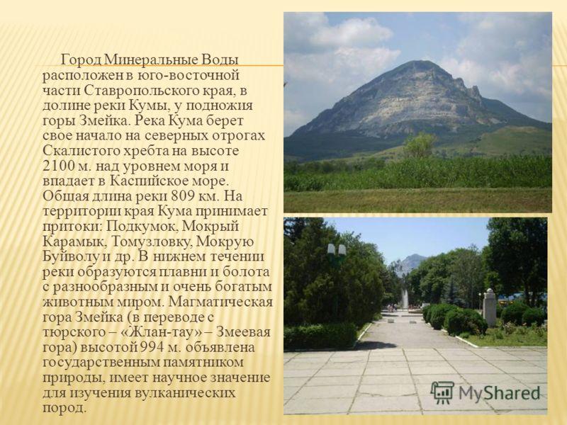 Город Минеральные Воды расположен в юго-восточной части Ставропольского края, в долине реки Кумы, у подножия горы Змейка. Река Кума берет свое начало на северных отрогах Скалистого хребта на высоте 2100 м. над уровнем моря и впадает в Каспийское море