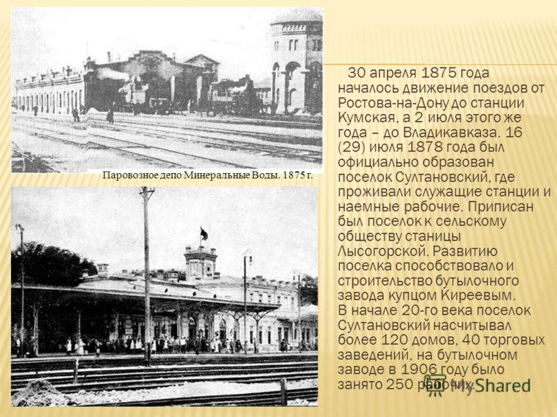 30 апреля 1875 года началось движение поездов от Ростова-на-Дону до станции Кумская, а 2 июля этого же года – до Владикавказа. 16 (29) июля 1878 года был официально образован поселок Султановский, где проживали служащие станции и наемные рабочие. При