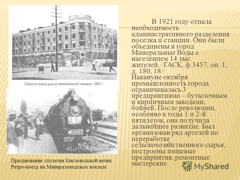 В 1921 году отпала необходимость административного разделения поселка и станции. Они были объединены в город Минеральные Воды с населением 14 тыс. жителей.//ГАСК, ф.3457, оп. 1, д. 180, 18// Накануне октября промышленность города ограничивалась 3 пре