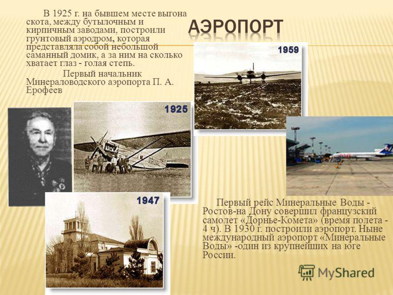 В 1925 г. на бывшем месте выгона скота, между бутылочным и кирпичным заводами, построили грунтовый аэродром, которая представляла собой небольшой саманный домик, а за ним на сколько хватает глаз - голая степь. Первый начальник Минераловодского аэропо