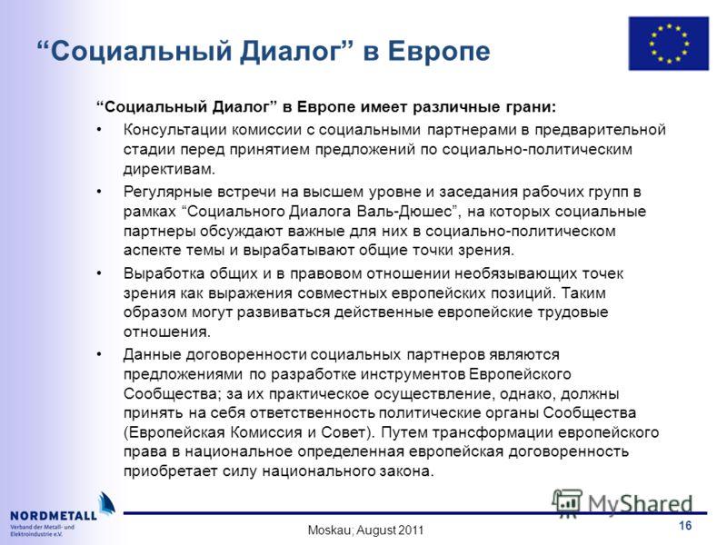 Moskau; August 2011 16 Социальный Диалог в Европе Социальный Диалог в Европе имеет различныe грани: Консультации кoмиссии с социальными партнерами в предварительной стадии перед принятиeм предложений по социально-политическим директивам. Регулярные в