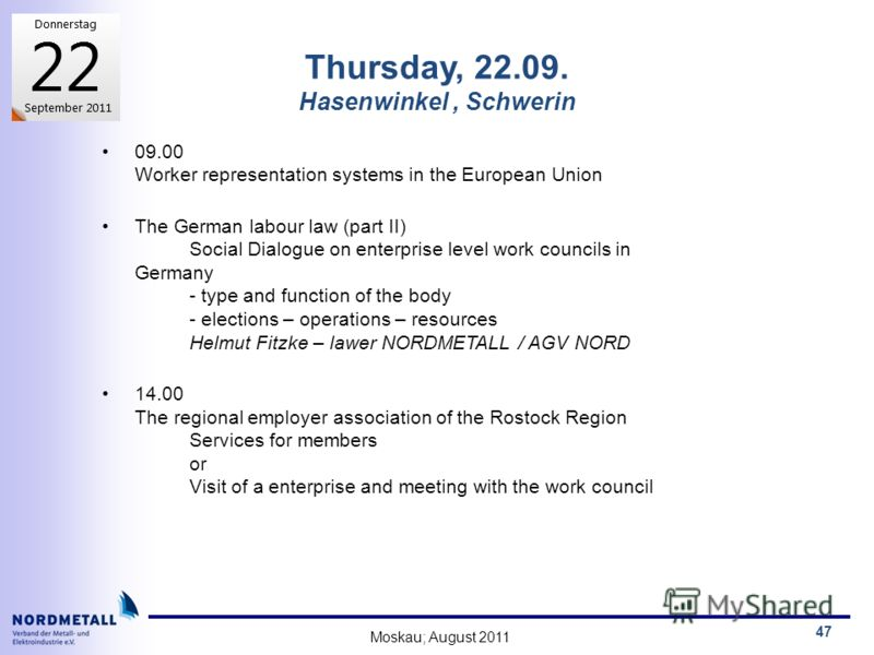 Moskau; August 2011 47 Thursday, 22.09. Hasenwinkel, Schwerin 09.00 Worker representation systems in the European Union The German labour law (part II) Social Dialogue on enterprise level work councils in Germany - type and function of the body - ele