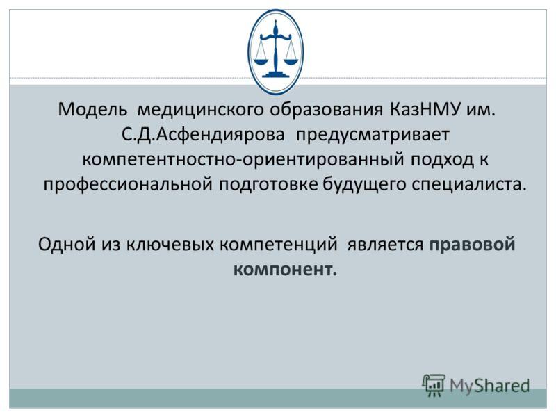 Модель медицинского образования КазНМУ им. С.Д.Асфендиярова предусматривает компетентностно-ориентированный подход к профессиональной подготовке будущего специалиста. Одной из ключевых компетенций является правовой компонент.