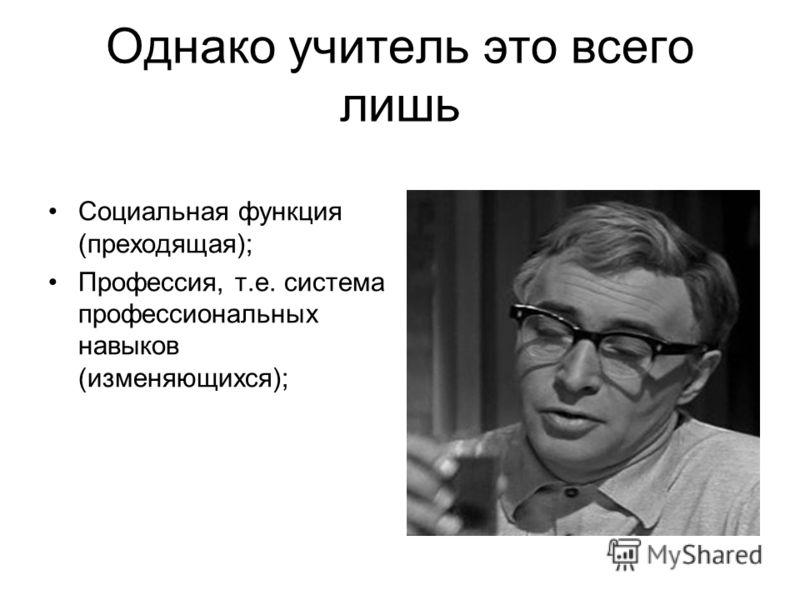 Однако учитель это всего лишь Социальная функция (преходящая); Профессия, т.е. система профессиональных навыков (изменяющихся);