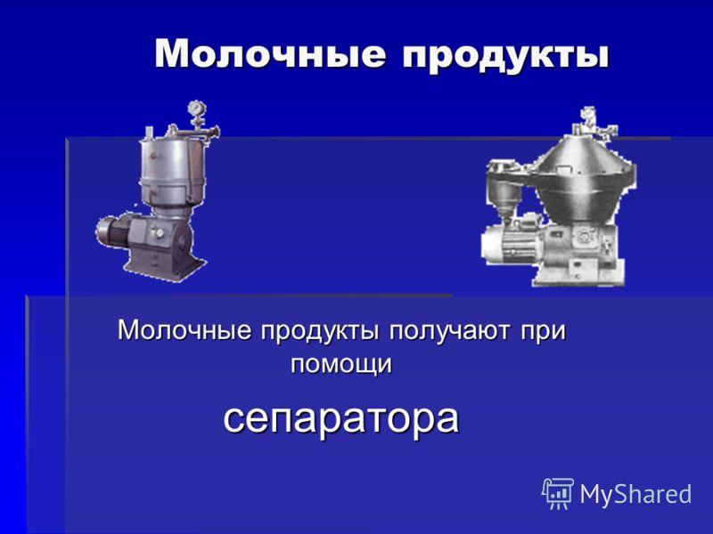 Молочные продукты Молочные продукты Молочные продукты получают при помощи сепаратора