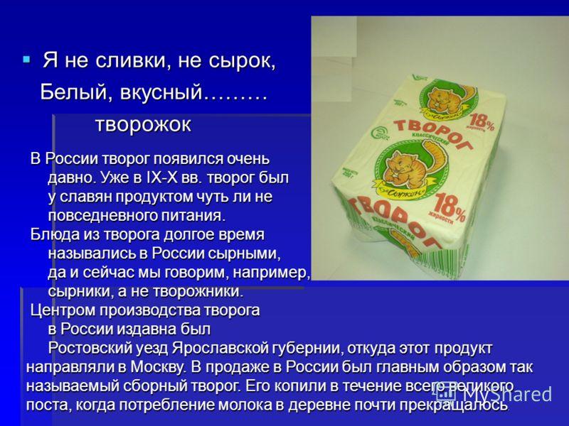 Я не сливки, не сырок, Я не сливки, не сырок, Белый, вкусный……… Белый, вкусный……… творожок творожок В России творог появился очень давно. Уже в IX-X вв. творог был давно. Уже в IX-X вв. творог был у славян продуктом чуть ли не у славян продуктом чуть