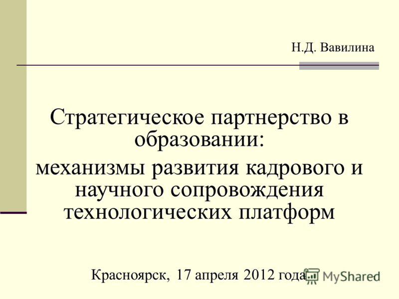 1 Стратегическое партнерство в образовании: механизмы развития кадрового и научного сопровождения технологических платформ Н.Д. Вавилина Красноярск, 17 апреля 2012 года