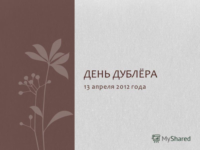 13 апреля 2012 года ДЕНЬ ДУБЛЁРА