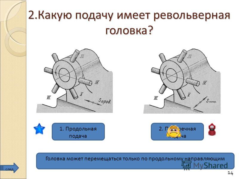 14 2.Какую подачу имеет револьверная головка? 1. Продольная подача 2. Поперечная подача Головка может перемещаться только по продольному направляющим след
