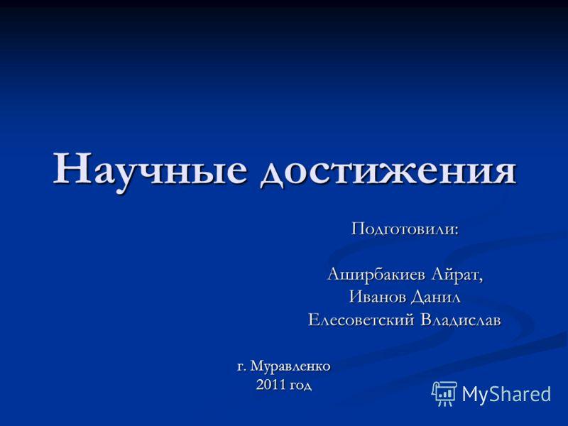Научные достижения Подготовили: Аширбакиев Айрат, Иванов Данил Елесоветский Владислав г. Муравленко 2011 год