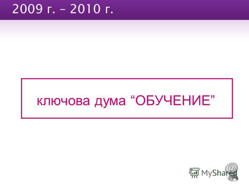 2009 г. – 2010 г. ключова дума ОБУЧЕНИЕ