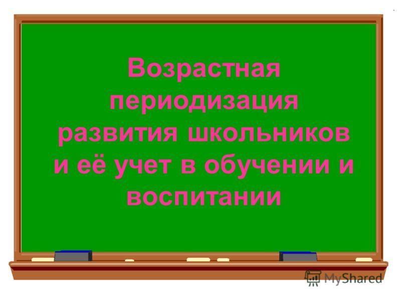 Возрастная периодизация развития школьников и её учет в обучении и воспитании