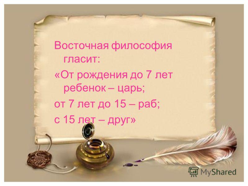 Восточная философия гласит: «От рождения до 7 лет ребенок – царь; от 7 лет до 15 – раб; с 15 лет – друг»