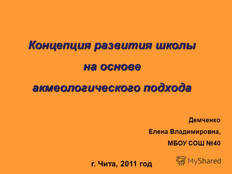 Концепция развития школы на основе акмеологического подхода Демченко Елена Владимировна, МБОУ СОШ 40 г. Чита, 2011 год