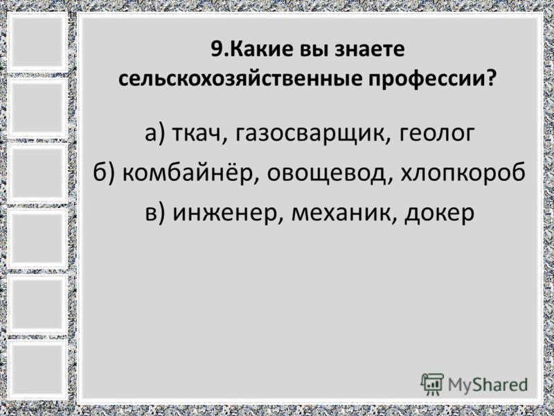 FokinaLida.75@mail.ru 9.Какие вы знаете сельскохозяйственные профессии? а) ткач, газосварщик, геолог б) комбайнёр, овощевод, хлопкороб в) инженер, механик, докер