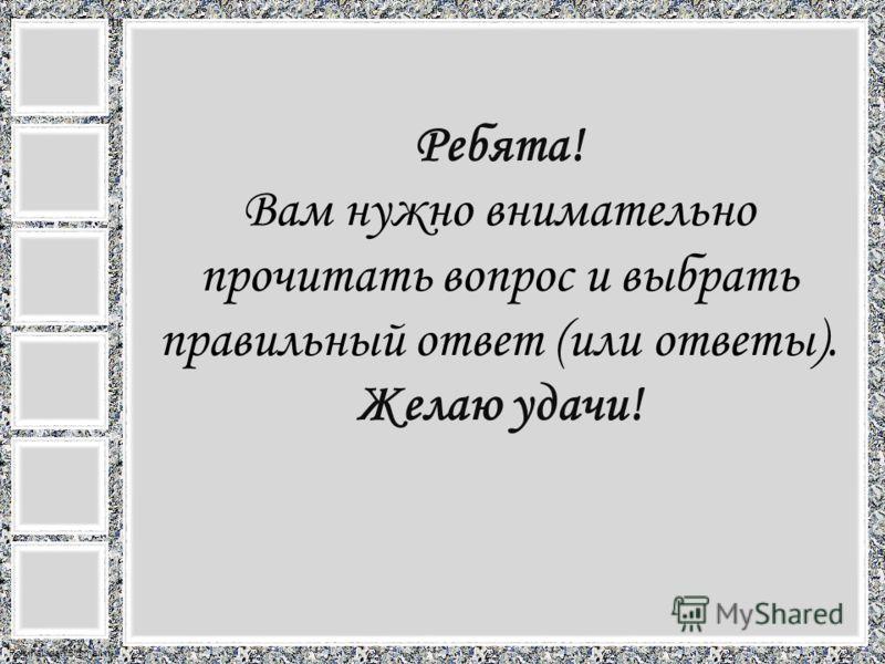 FokinaLida.75@mail.ru Ребята! Вам нужно внимательно прочитать вопрос и выбрать правильный ответ (или ответы). Желаю удачи!