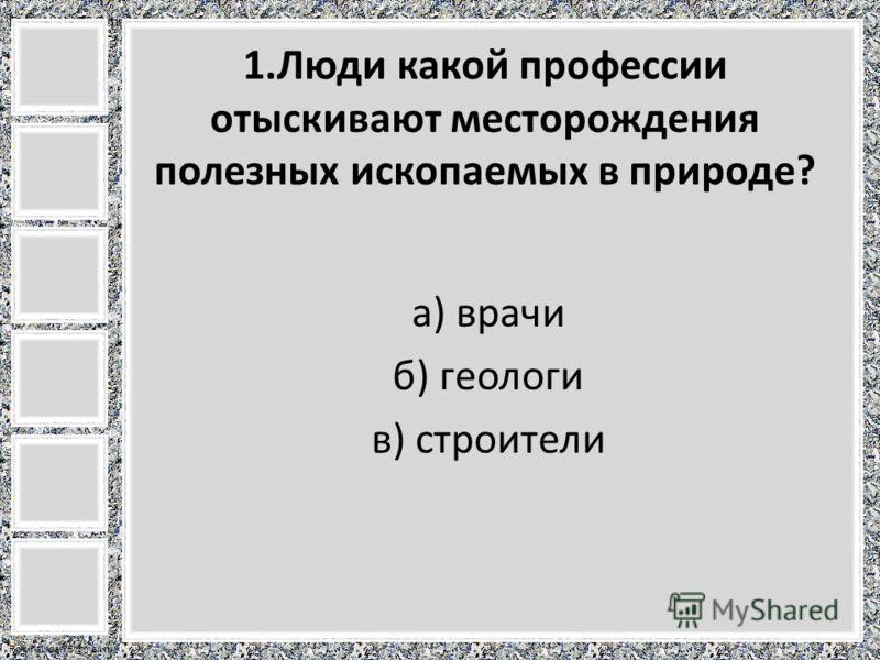 FokinaLida.75@mail.ru 1.Люди какой профессии отыскивают месторождения полезных ископаемых в природе? а) врачи б) геологи в) строители