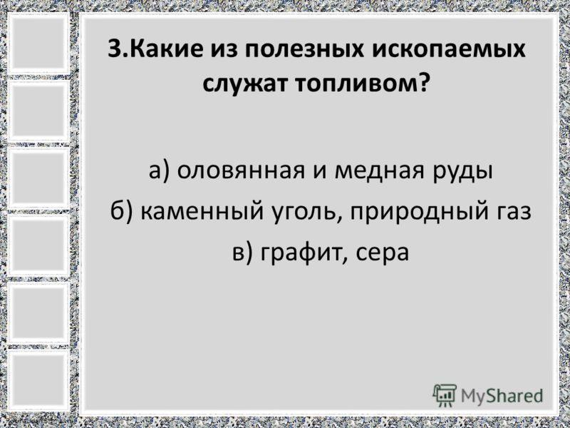 FokinaLida.75@mail.ru 3.Какие из полезных ископаемых служат топливом? а) оловянная и медная руды б) каменный уголь, природный газ в) графит, сера
