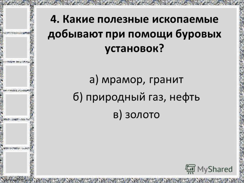 FokinaLida.75@mail.ru 4. Какие полезные ископаемые добывают при помощи буровых установок? а) мрамор, гранит б) природный газ, нефть в) золото