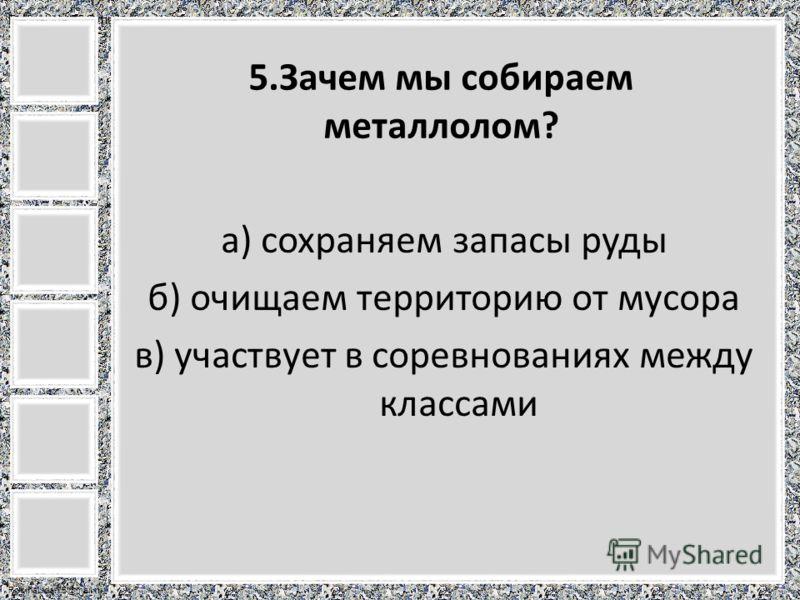 FokinaLida.75@mail.ru 5.Зачем мы собираем металлолом? а) сохраняем запасы руды б) очищаем территорию от мусора в) участвует в соревнованиях между классами