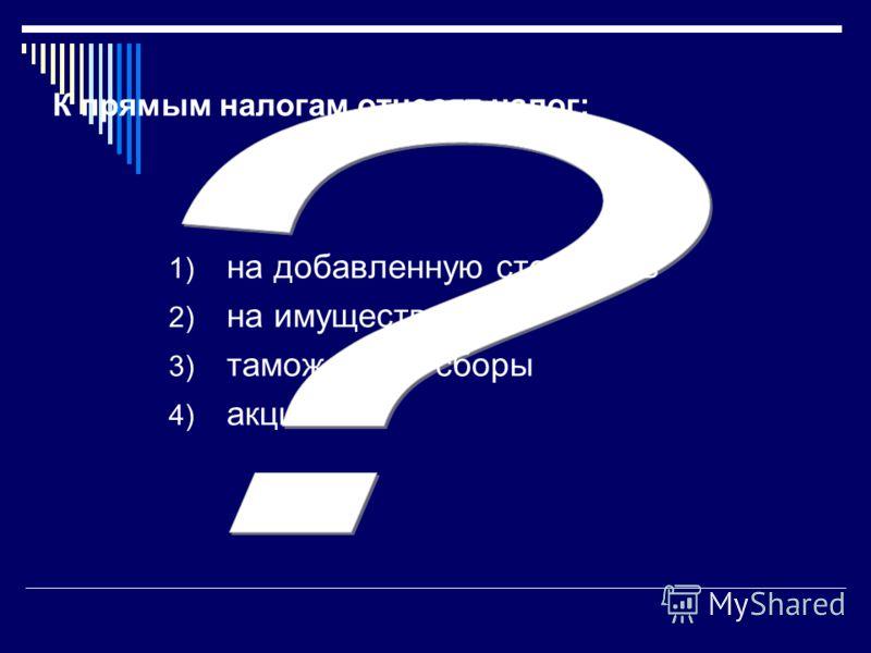 К прямым налогам относят налог: 1) на добавленную стоимость 2) на имущество 3) таможенные сборы 4) акцизы