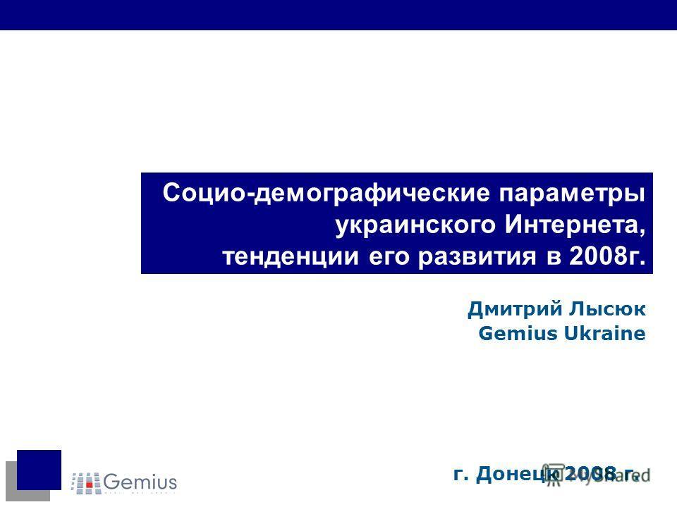 Социо-демографические параметры украинского Интернета, тенденции его развития в 2008г. Дмитрий Лысюк Gemius Ukraine г. Донецк 2008 г.