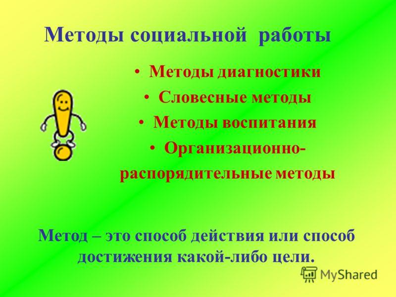 Методы социальной работы Методы диагностики Словесные методы Методы воспитания Организационно- распорядительные методы Метод – это способ действия или способ достижения какой-либо цели.