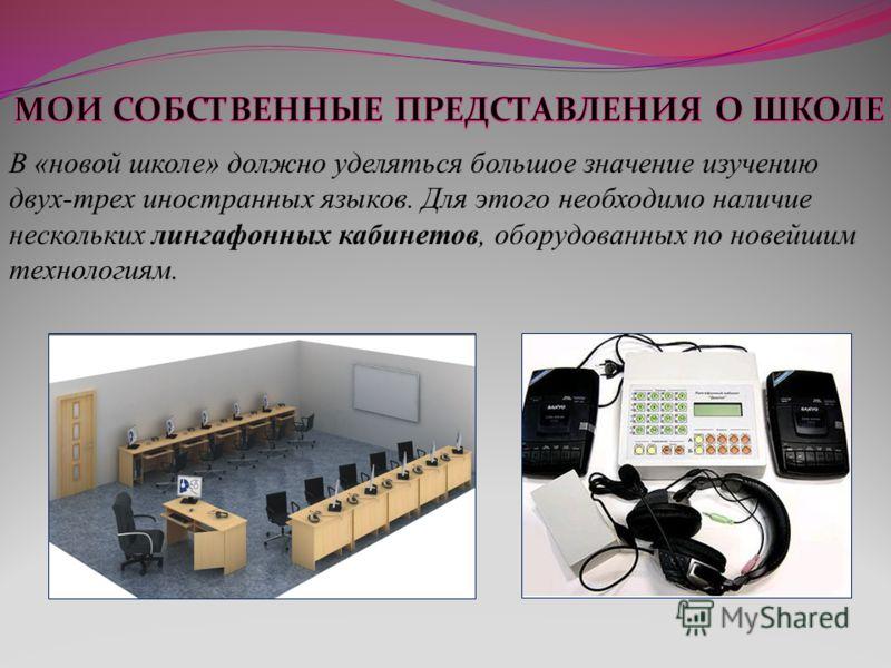 В «новой школе» должно уделяться большое значение изучению двух-трех иностранных языков. Для этого необходимо наличие нескольких лингафонных кабинетов, оборудованных по новейшим технологиям.