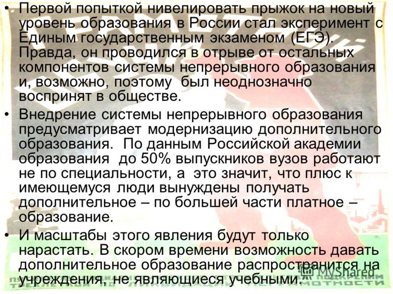 Первой попыткой нивелировать прыжок на новый уровень образования в России стал эксперимент с Единым государственным экзаменом (ЕГЭ). Правда, он проводился в отрыве от остальных компонентов системы непрерывного образования и, возможно, поэтому был нео