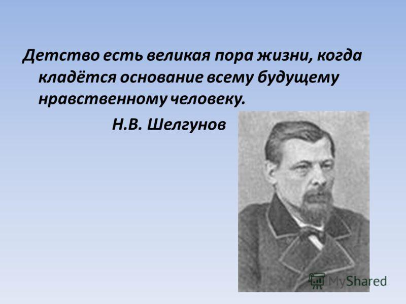 Детство есть великая пора жизни, когда кладётся основание всему будущему нравственному человеку. Н.В. Шелгунов