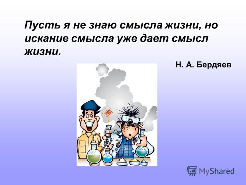 Пусть я не знаю смысла жизни, но искание смысла уже дает смысл жизни. Н. А. Бердяев