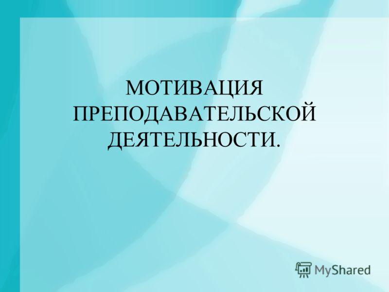 МОТИВАЦИЯ ПРЕПОДАВАТЕЛЬСКОЙ ДЕЯТЕЛЬНОСТИ.