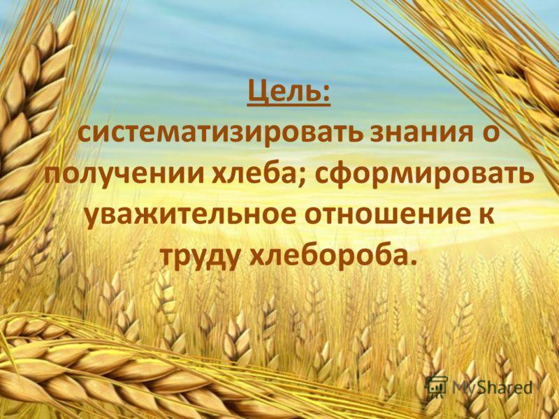 Цель: систематизировать знания о получении хлеба; сформировать уважительное отношение к труду хлебороба.
