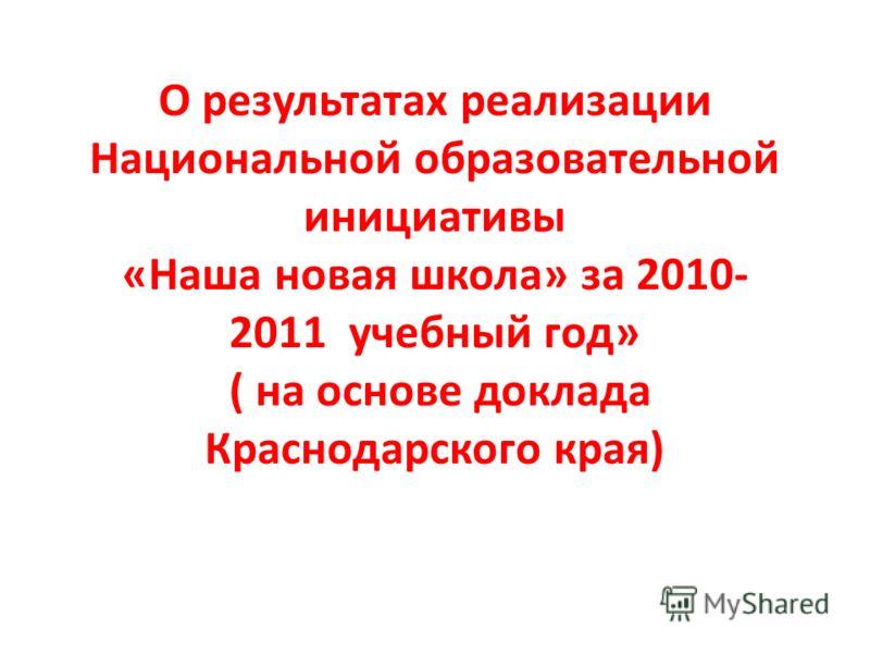 О результатах реализации Национальной образовательной инициативы «Наша новая школа» за 2010- 2011 учебный год» ( на основе доклада Краснодарского края)