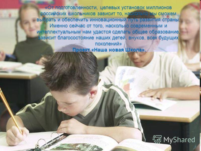 «От подготовленности, целевых установок миллионов российских школьников зависит то, насколько мы сможем выбрать и обеспечить инновационный путь развития страны. Именно сейчас от того, насколько современным и интеллектуальным нам удастся сделать общее